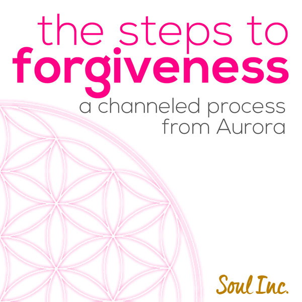 The steps to Forgiveness - a channeled process from Aurora