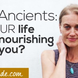 The Ancients ~ Is your life truly nourishing you?