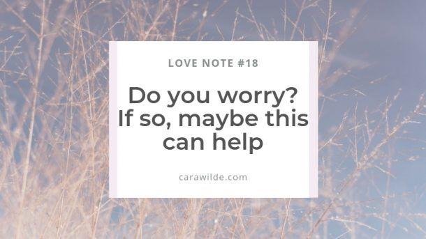 Love Note #18 Do you worry? If so, maybe this can help