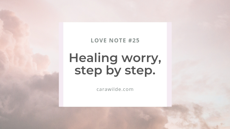 Love Note #25: Healing worry, step by step.