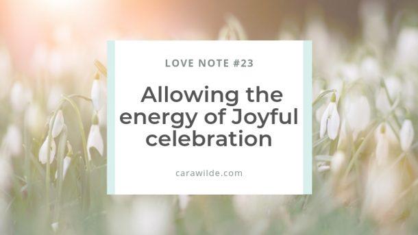Love Note #23 Allowing the energy of Joyful celebration