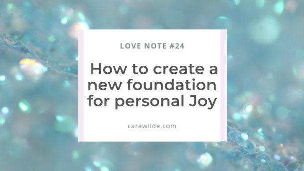 Love Notes #24 How to create a new foundation of Joy