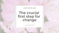 Love Note 28 The crucial first step for change.