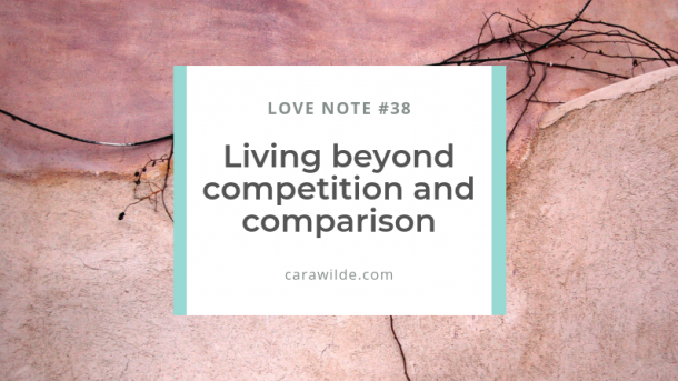 Love Note #38: Living Beyond Competition and Comparison.