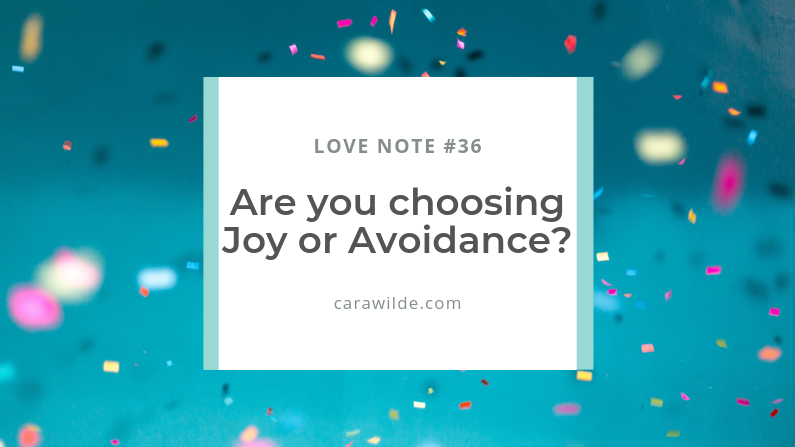 Love Notes #36: Are you choosing Joy or Avoidance?