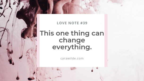 Love Note#40: This one thing can change everything.