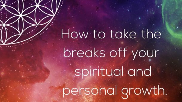 How to take the breaks off your spiritual and personal growth